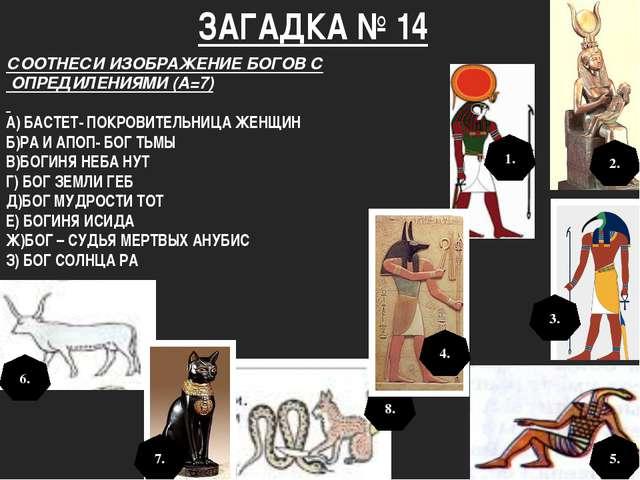 ЗАГАДКА № 14 СООТНЕСИ ИЗОБРАЖЕНИЕ БОГОВ С ОПРЕДИЛЕНИЯМИ (А=7) А) БАСТЕТ- ПОКР...
