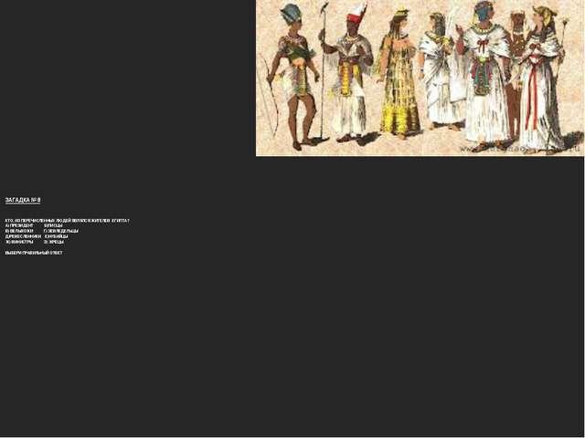 ЗАГАДКА № 8 КТО, ИЗ ПЕРЕЧИСЛЕННЫХ ЛЮДЕЙ ЯВЛЯЛСЯ ЖИТЕЛЕМ ЕГИПТА? А) ПРЕЗИДЕНТ...