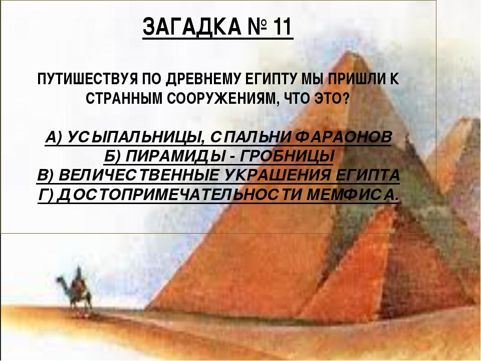 ЗАГАДКА № 11 ПУТИШЕСТВУЯ ПО ДРЕВНЕМУ ЕГИПТУ МЫ ПРИШЛИ К СТРАННЫМ СООРУЖЕНИЯМ...