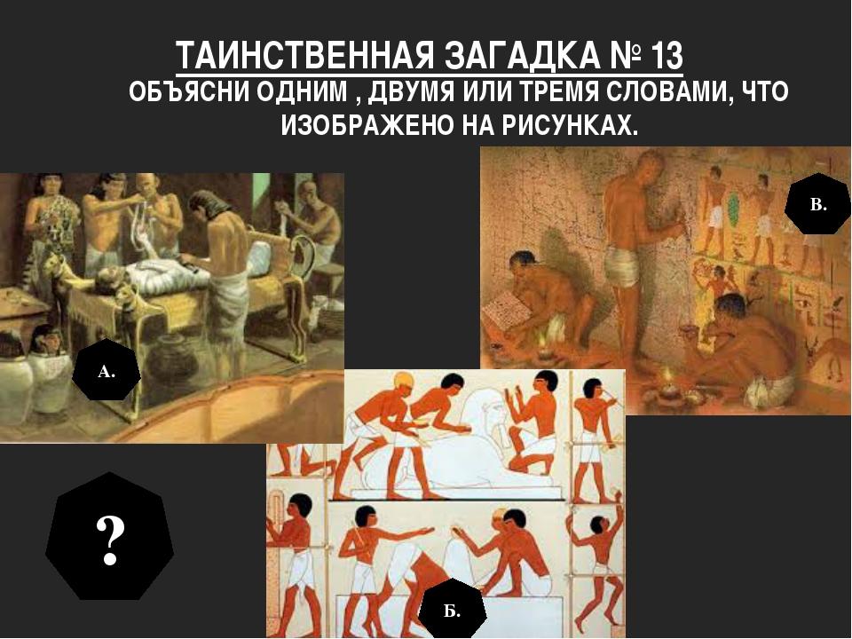 ТАИНСТВЕННАЯ ЗАГАДКА № 13 ОБЪЯСНИ ОДНИМ , ДВУМЯ ИЛИ ТРЕМЯ СЛОВАМИ, ЧТО ИЗОБРА...