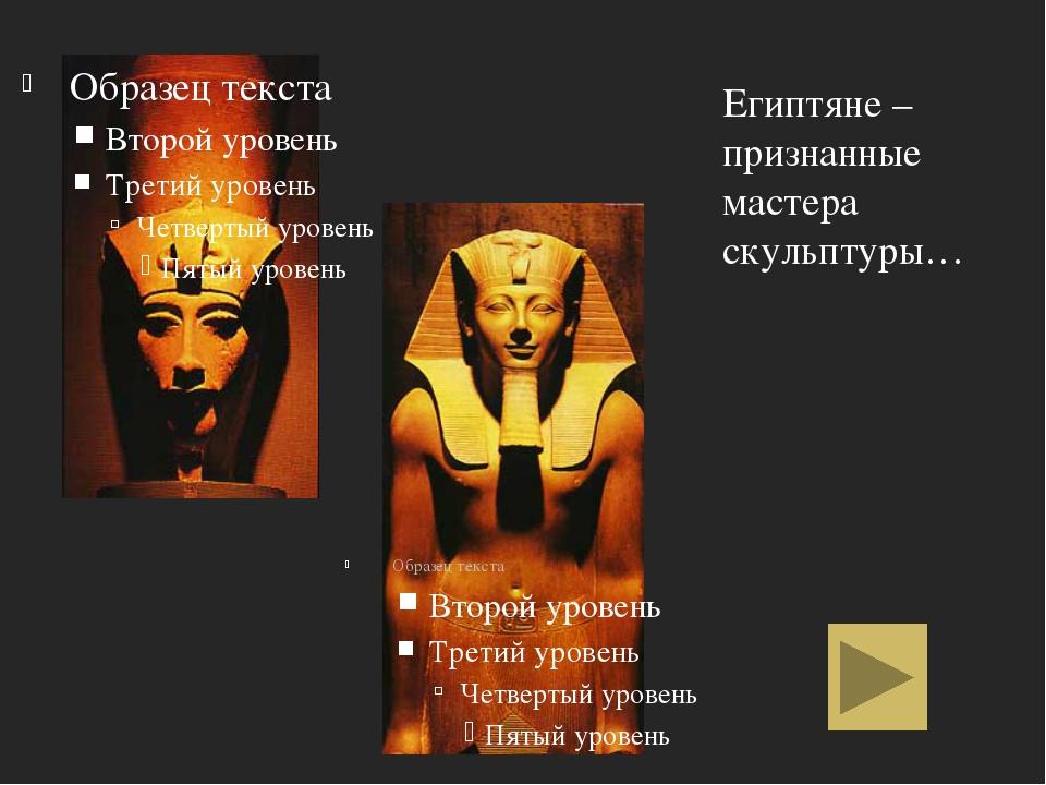 Египтяне – признанные мастера скульптуры…