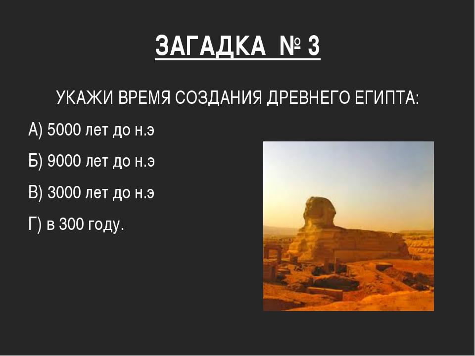ЗАГАДКА № 3 УКАЖИ ВРЕМЯ СОЗДАНИЯ ДРЕВНЕГО ЕГИПТА: А) 5000 лет до н.э Б) 9000...