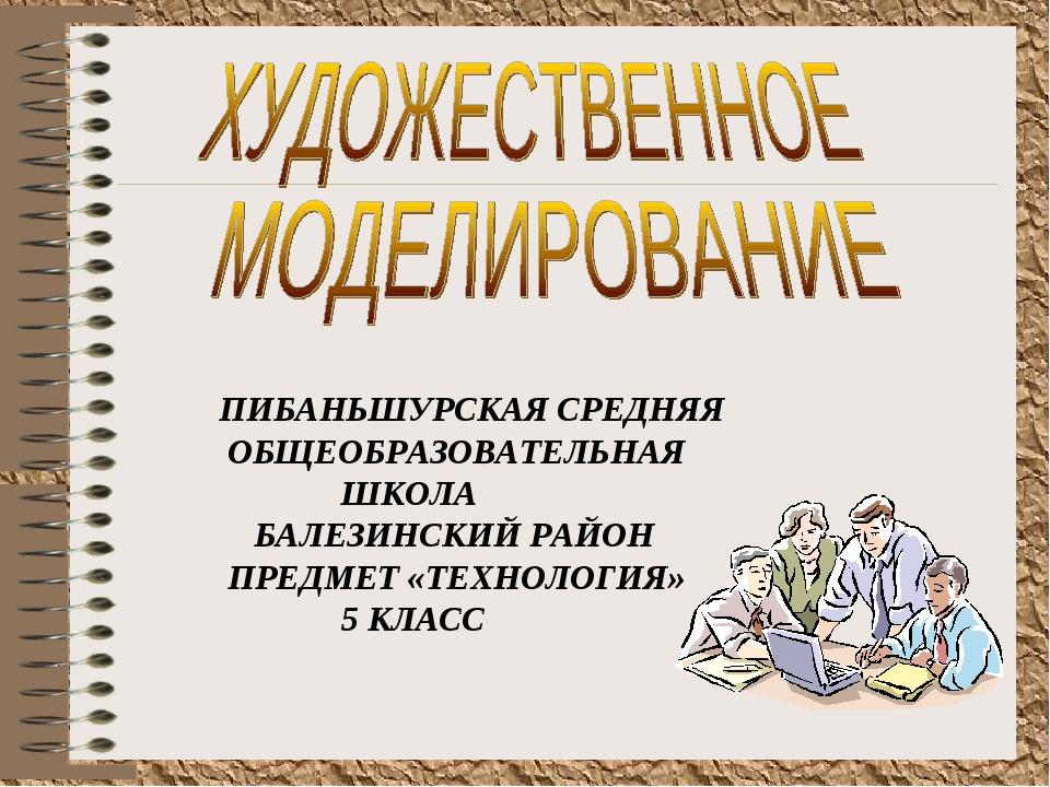ПИБАНЬШУРСКАЯ СРЕДНЯЯ ОБЩЕОБРАЗОВАТЕЛЬНАЯ ШКОЛА БАЛЕЗИНСКИЙ РАЙОН ПРЕДМЕТ «ТЕ...