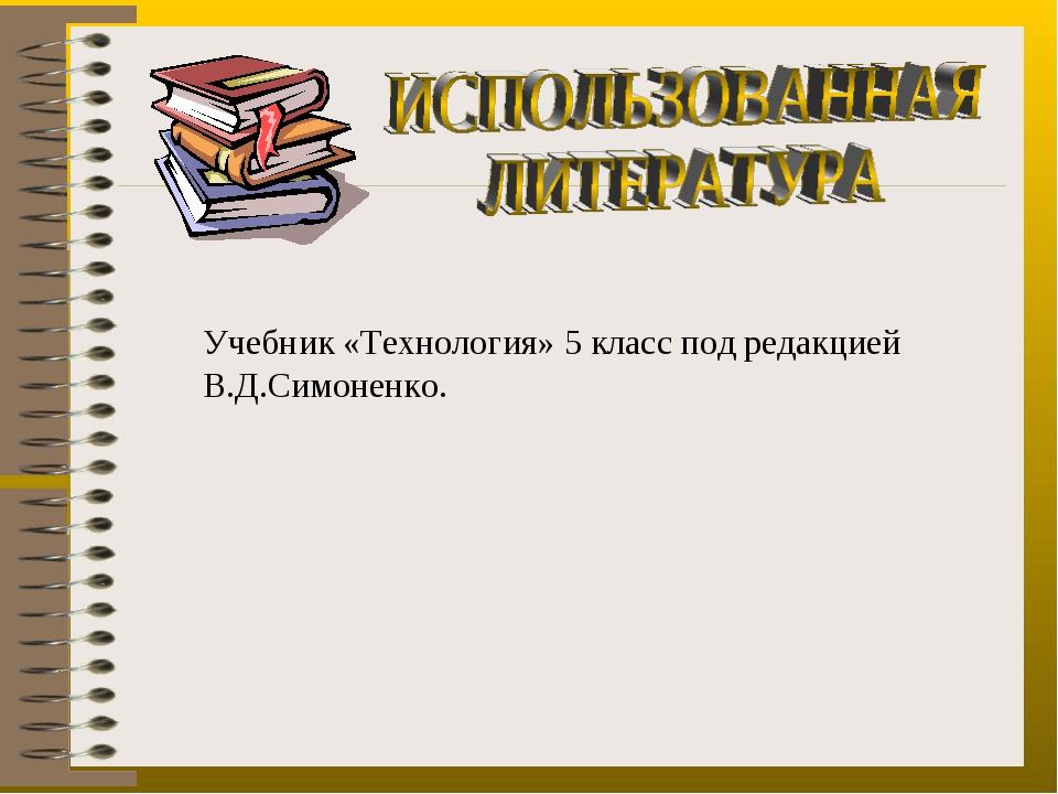 Учебник «Технология» 5 класс под редакцией В.Д.Симоненко.