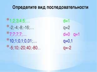 Определите вид последовательности 1;2;3;4;5;… -2;-4;-8;-16;… 7;7;7;7;… 10;1;0