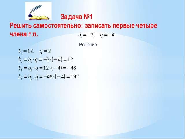 Задача №1 Решить самостоятельно: записать первые четыре члена г.п. Решение.