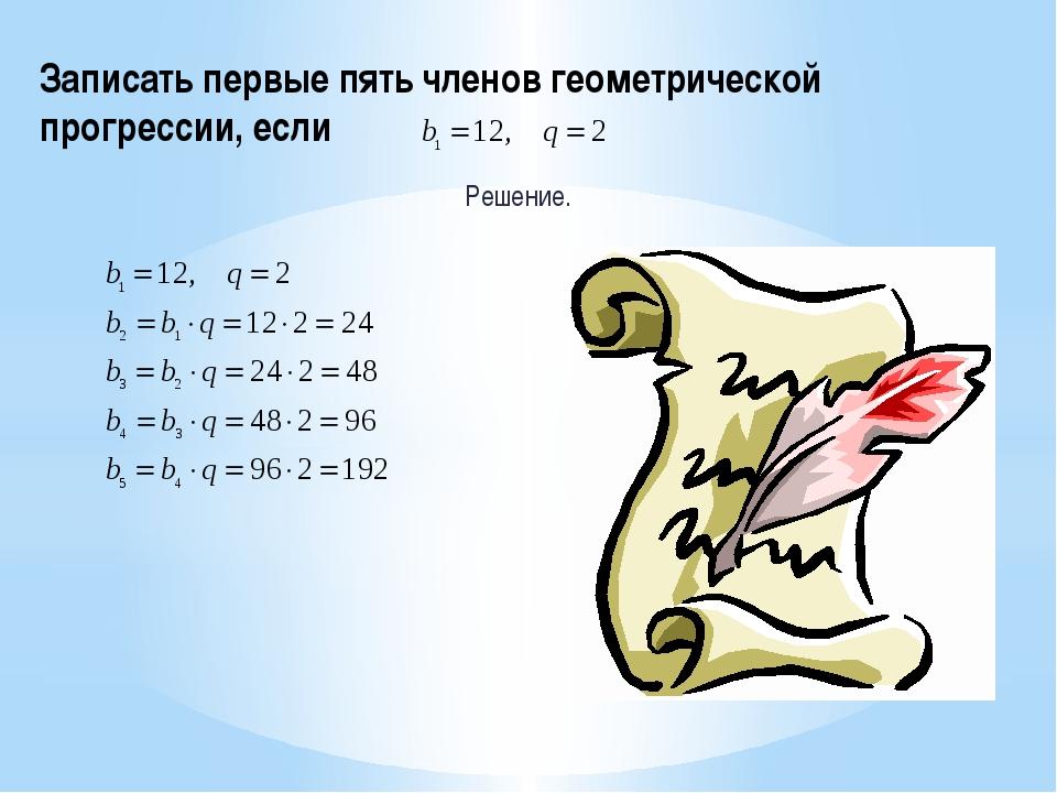 Записать первые пять членов геометрической прогрессии, если Решение.