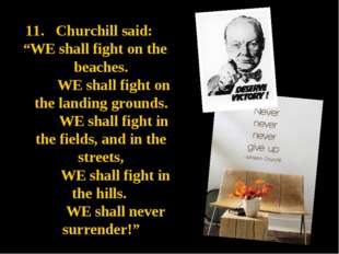 "11. Churchill said: ""WE shall fight on the beaches. WE shall fight on the lan"