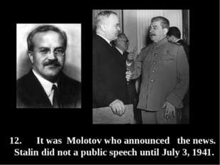 12. It was Molotov who announced the news. Stalin did not a public speech unt