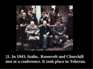 21. In 1943, Stalin, Roosevelt and Churchill met at a conference. It took pla