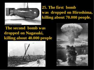 The second bomb was dropped on Nagasaki, killing about 40.000 people. 25. Th