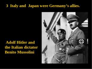 3 Italy and Japan were Germany's allies. Adolf Hitler and the Italian dictato