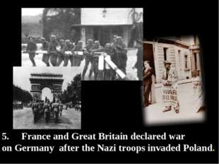 5. France and Great Britain declared war on Germany after the Nazi troops inv
