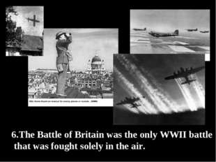6.The Battle of Britain was the only WWII battle that was fought solely in th