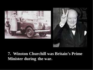 7. Winston Churchill was Britain's Prime Minister during the war.