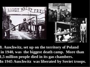 8. Auschwitz, set up on the territory of Poland in 1940, was the biggest deat