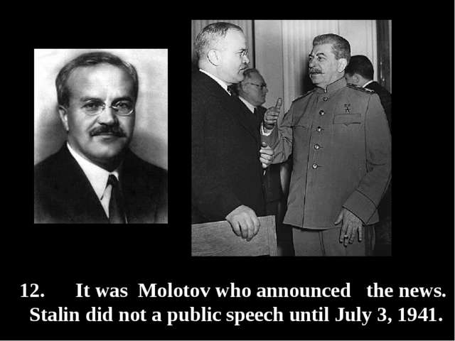 12. It was Molotov who announced the news. Stalin did not a public speech unt...