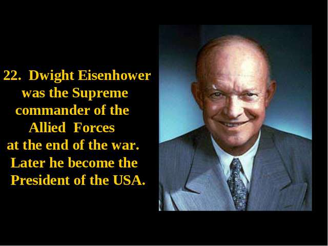 Dwight Eisenhower was the Supreme commander of the Allied Forces at the end...