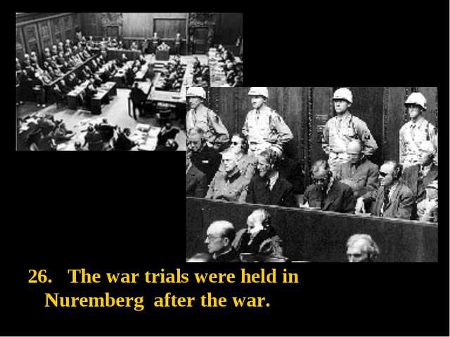 . The war trials were held in Nuremberg after the war.