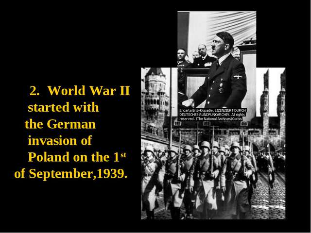 2. World War II started with the German invasion of Poland on the 1st of Sept...