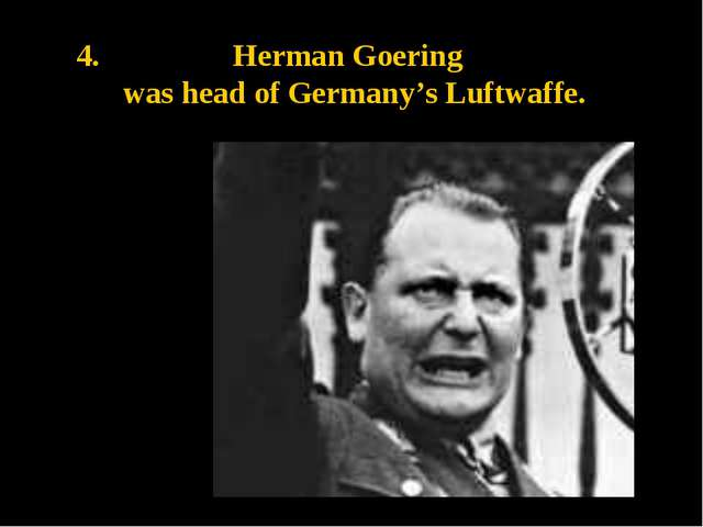 4. Herman Goering was head of Germany's Luftwaffe.