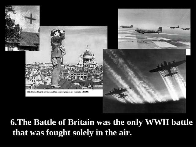 6.The Battle of Britain was the only WWII battle that was fought solely in th...