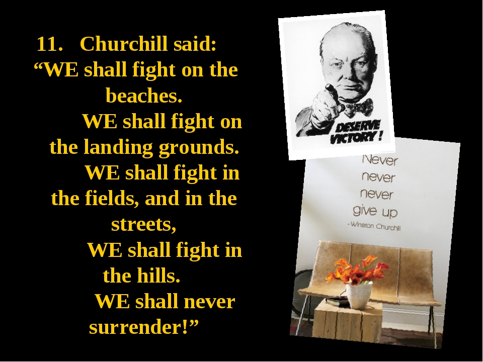 "11. Churchill said: ""WE shall fight on the beaches. WE shall fight on the lan..."