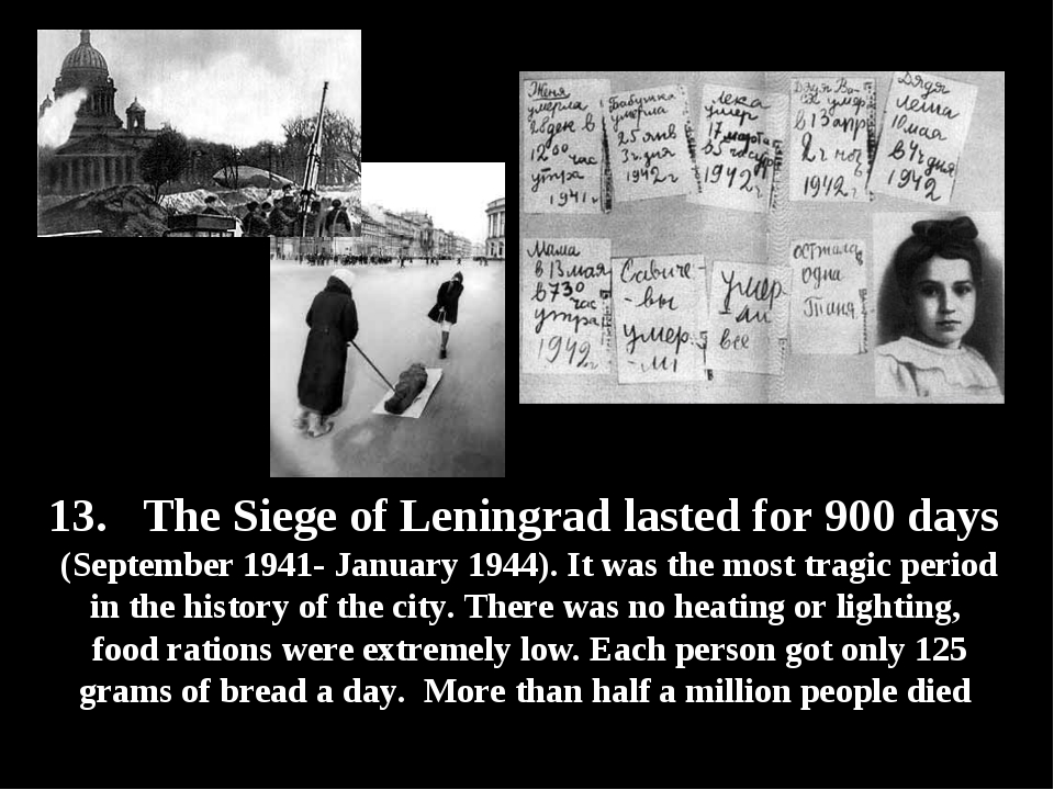 13. The Siege of Leningrad lasted for 900 days (September 1941- January 1944)...