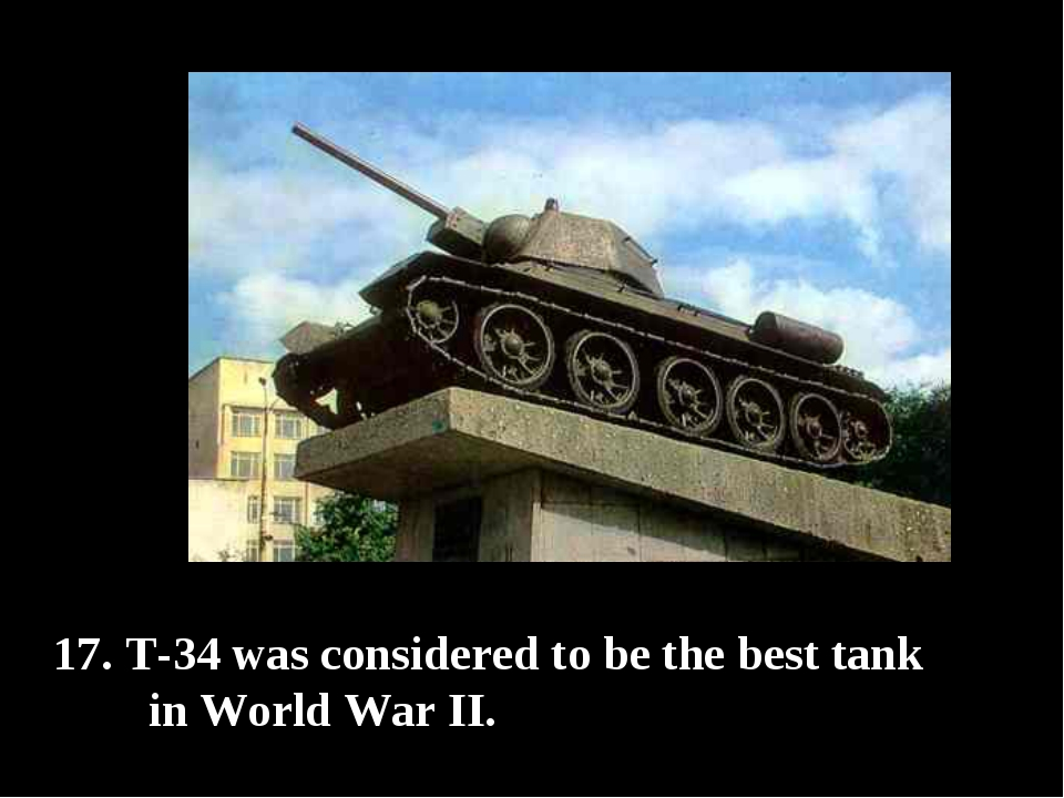 T-34 was considered to be the best tank in World War II.