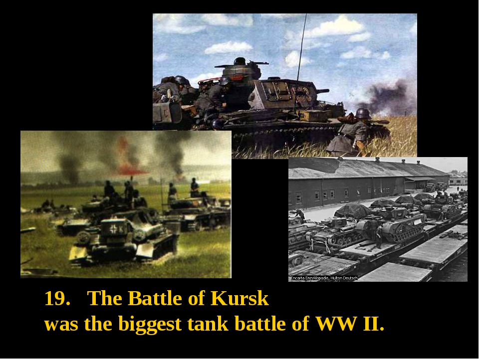 19. The Battle of Kursk was the biggest tank battle of WW II.