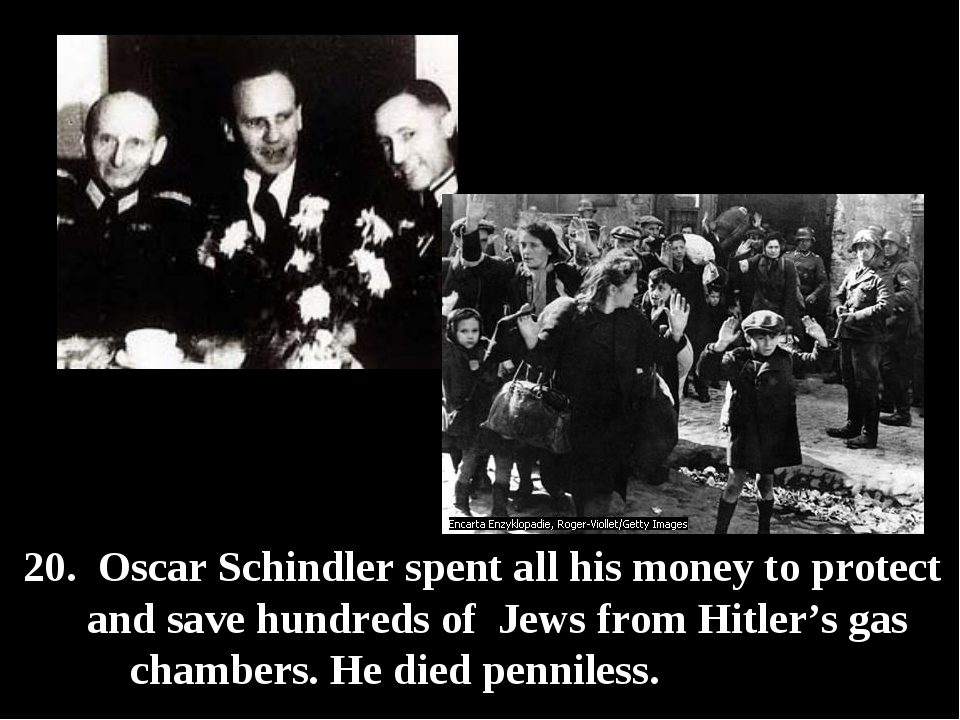 20. Oscar Schindler spent all his money to protect and save hundreds of Jews...