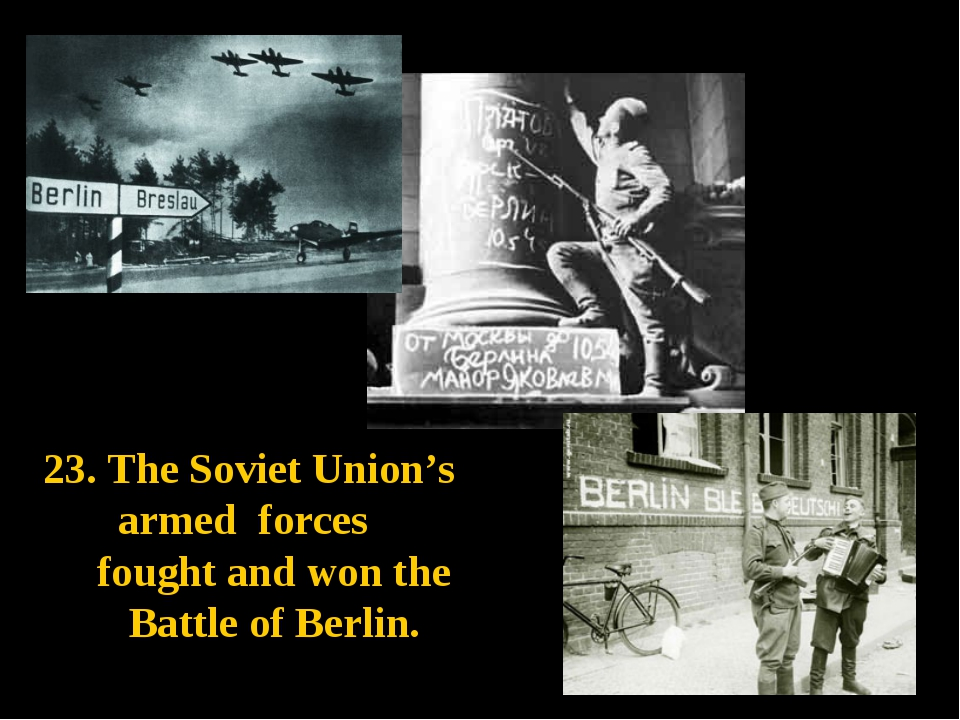 23. The Soviet Union's armed forces fought and won the Battle of Berlin.