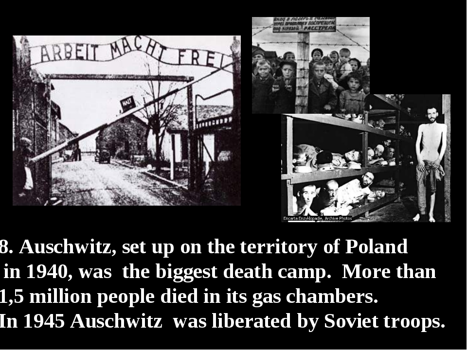 8. Auschwitz, set up on the territory of Poland in 1940, was the biggest deat...