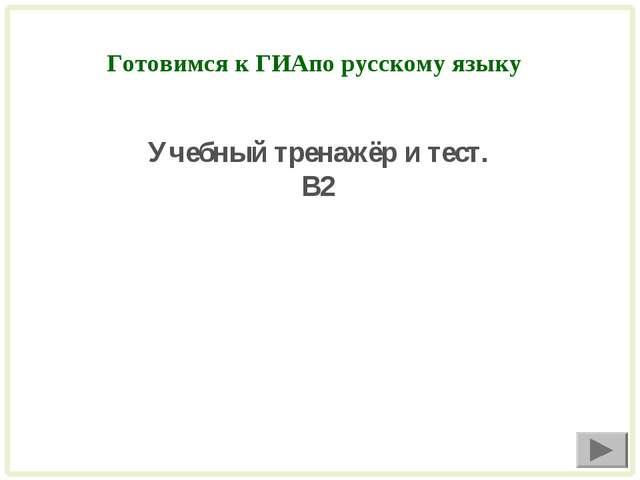 Готовимся к ГИАпо русскому языку Учебный тренажёр и тест. В2