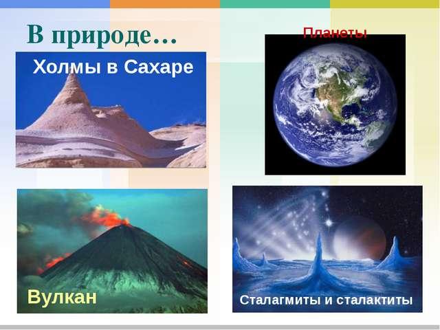 В природе… Вулкан Холмы в Сахаре Сталагмиты и сталактиты Планеты