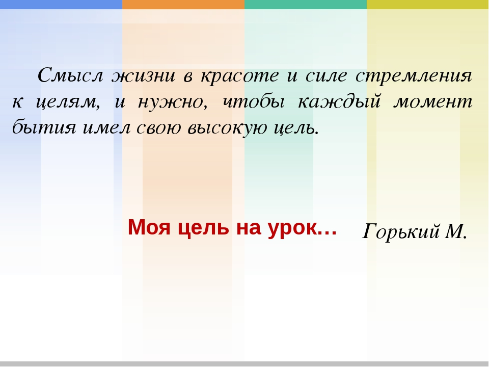 Моя цель на урок… Смысл жизни в красоте и силе стремления к целям, и нужно,...