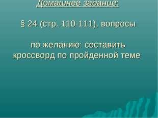Домашнее задание: § 24 (стр. 110-111), вопросы по желанию: составить кроссвор