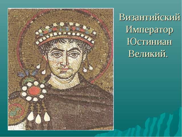 Византийский Император Юстиниан Великий.