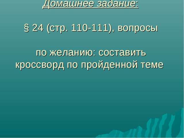 Домашнее задание: § 24 (стр. 110-111), вопросы по желанию: составить кроссвор...