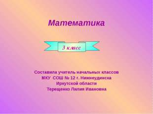 Математика Составила учитель начальных классов МКУ СОШ № 12 г. Нижнеудинска И