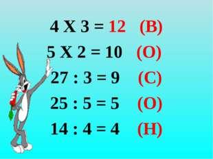 4 Х 3 = 12 (В) 5 Х 2 = 10 (О) 27 : 3 = 9 (С) 25 : 5 = 5 (О) 14 : 4 = 4 (Н)
