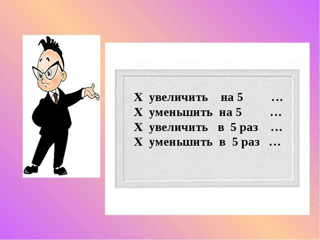 Х увеличить на 5 … Х уменьшить на 5 … Х увеличить в 5 раз … Х уменьшить в 5...