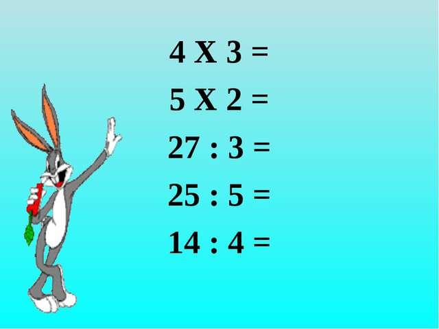 4 Х 3 = 5 Х 2 = 27 : 3 = 25 : 5 = 14 : 4 =