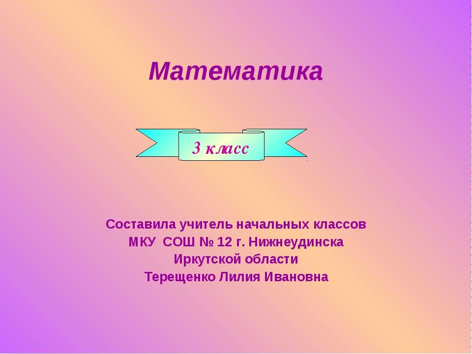 Математика Составила учитель начальных классов МКУ СОШ № 12 г. Нижнеудинска И...