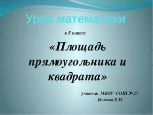 Урок математики в 5 классе «Площадь прямоугольника и квадрата» учитель МБОУ С