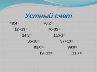 Устный счет 48:4= 76:2= 12+13= 70-35= 24∙3= 115∙1= 36-18= 37+13= 81∙0= 99:9=