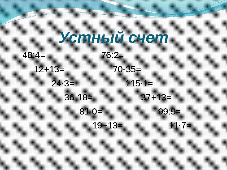 Устный счет 48:4= 76:2= 12+13= 70-35= 24∙3= 115∙1= 36-18= 37+13= 81∙0= 99:9=...