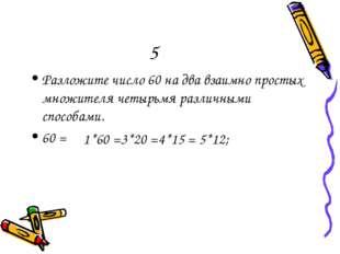 5 Разложите число 60 на два взаимно простых множителя четырьмя различными спо