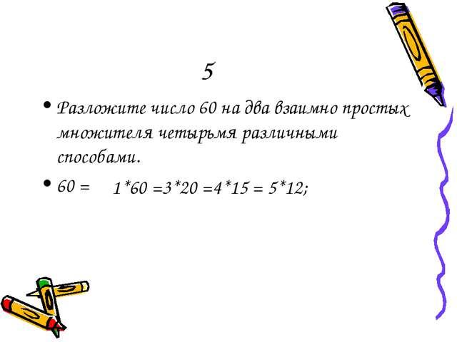 5 Разложите число 60 на два взаимно простых множителя четырьмя различными спо...