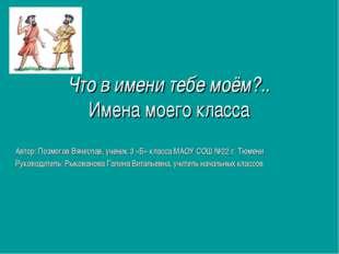 Что в имени тебе моём?.. Имена моего класса Автор: Позмогов Вячеслав, ученик